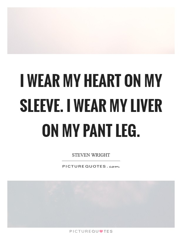 I wear my heart on my sleeve. I wear my liver on my pant leg Picture Quote #1