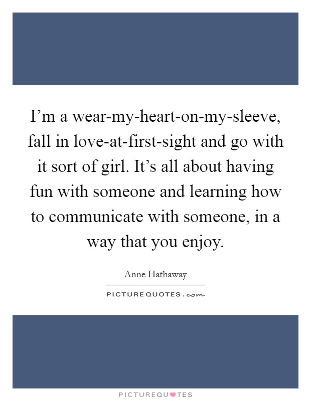 I'm a wear-my-heart-on-my-sleeve, fall in love-at-first-sight and go with it sort of girl. It's all about having fun with someone and learning how to communicate with someone, in a way that you enjoy Picture Quote #1