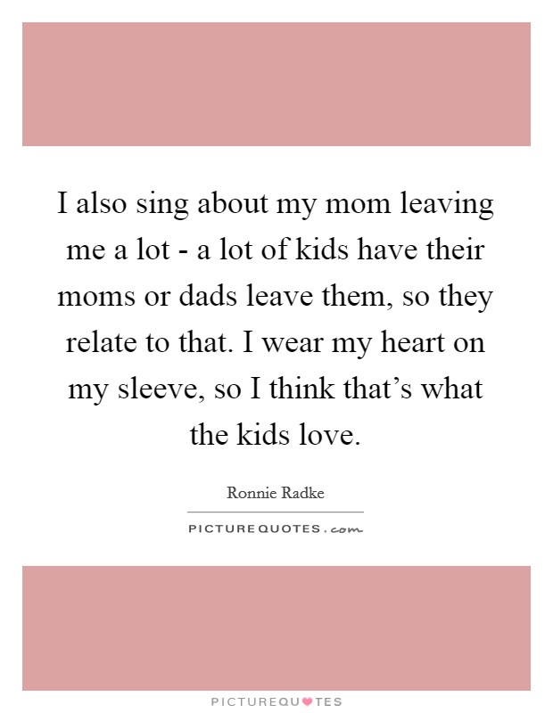 I also sing about my mom leaving me a lot - a lot of kids have their moms or dads leave them, so they relate to that. I wear my heart on my sleeve, so I think that's what the kids love Picture Quote #1