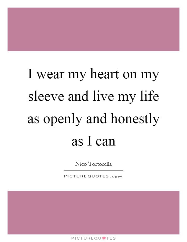 I wear my heart on my sleeve and live my life as openly and honestly as I can Picture Quote #1