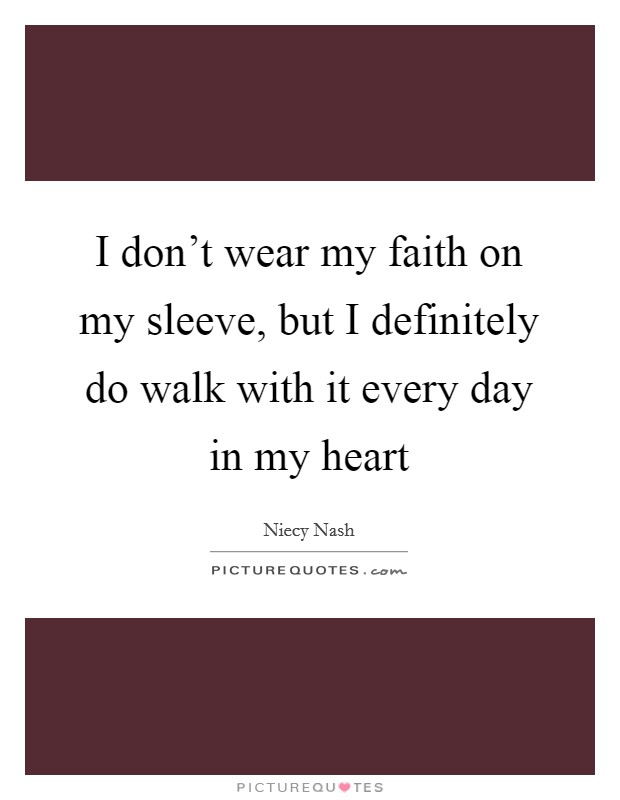 I don't wear my faith on my sleeve, but I definitely do walk with it every day in my heart Picture Quote #1