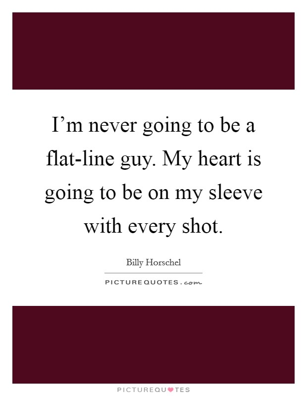 I'm never going to be a flat-line guy. My heart is going to be on my sleeve with every shot Picture Quote #1