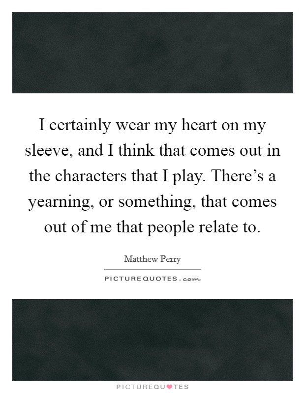 I certainly wear my heart on my sleeve, and I think that comes out in the characters that I play. There's a yearning, or something, that comes out of me that people relate to Picture Quote #1