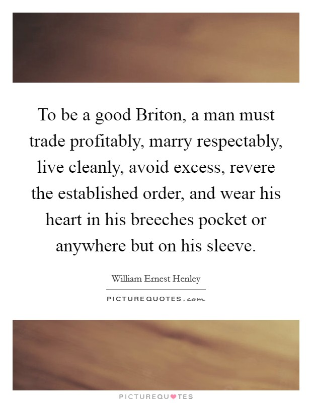 To be a good Briton, a man must trade profitably, marry respectably, live cleanly, avoid excess, revere the established order, and wear his heart in his breeches pocket or anywhere but on his sleeve. Picture Quote #1