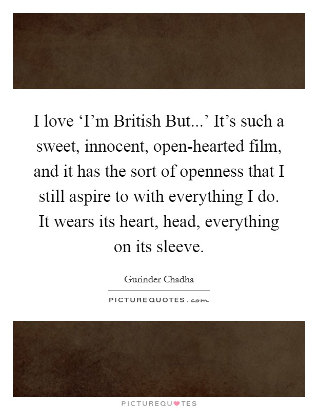 I love 'I'm British But...' It's such a sweet, innocent, open-hearted film, and it has the sort of openness that I still aspire to with everything I do. It wears its heart, head, everything on its sleeve. Picture Quote #1