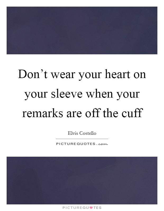 Don't wear your heart on your sleeve when your remarks are off the cuff Picture Quote #1