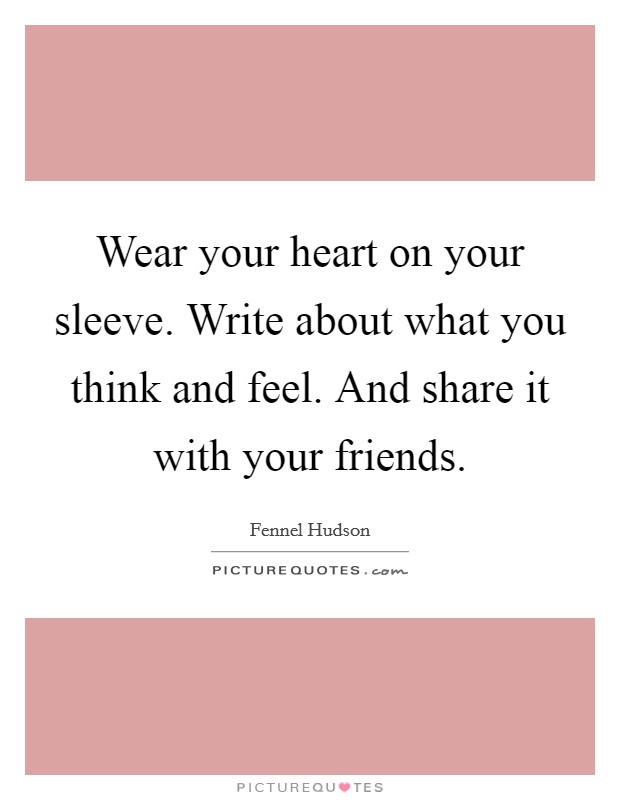 Wear your heart on your sleeve. Write about what you think and feel. And share it with your friends Picture Quote #1