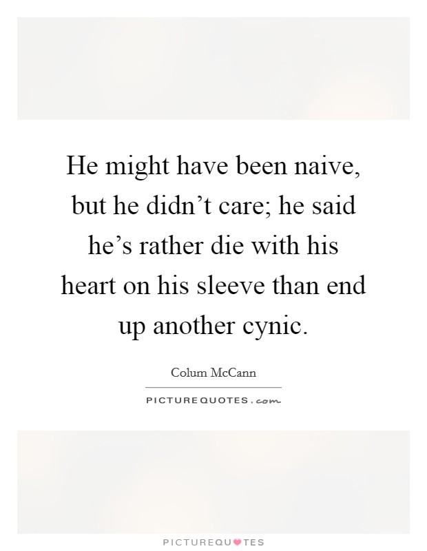 He might have been naive, but he didn't care; he said he's rather die with his heart on his sleeve than end up another cynic. Picture Quote #1
