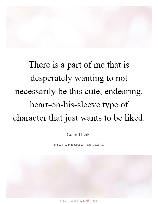There is a part of me that is desperately wanting to not necessarily be this cute, endearing, heart-on-his-sleeve type of character that just wants to be liked. Picture Quote #1