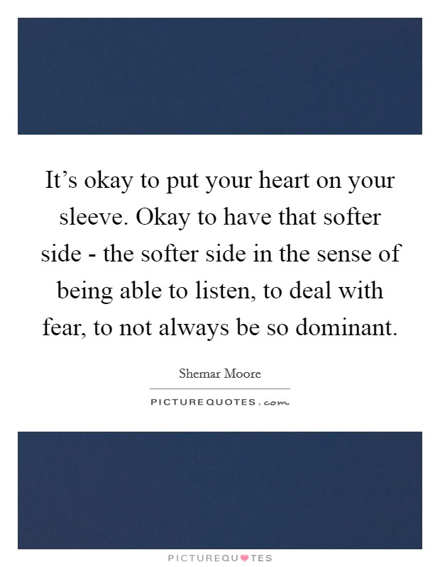 It's okay to put your heart on your sleeve. Okay to have that softer side - the softer side in the sense of being able to listen, to deal with fear, to not always be so dominant Picture Quote #1