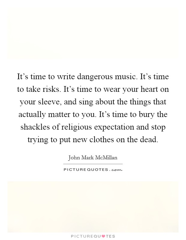 It's time to write dangerous music. It's time to take risks. It's time to wear your heart on your sleeve, and sing about the things that actually matter to you. It's time to bury the shackles of religious expectation and stop trying to put new clothes on the dead Picture Quote #1