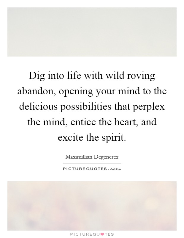 Dig into life with wild roving abandon, opening your mind to the delicious possibilities that perplex the mind, entice the heart, and excite the spirit Picture Quote #1
