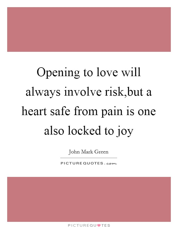 Opening to love will always involve risk,but a heart safe from pain is one also locked to joy Picture Quote #1