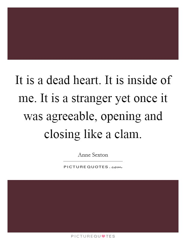 It is a dead heart. It is inside of me. It is a stranger yet once it was agreeable, opening and closing like a clam. Picture Quote #1