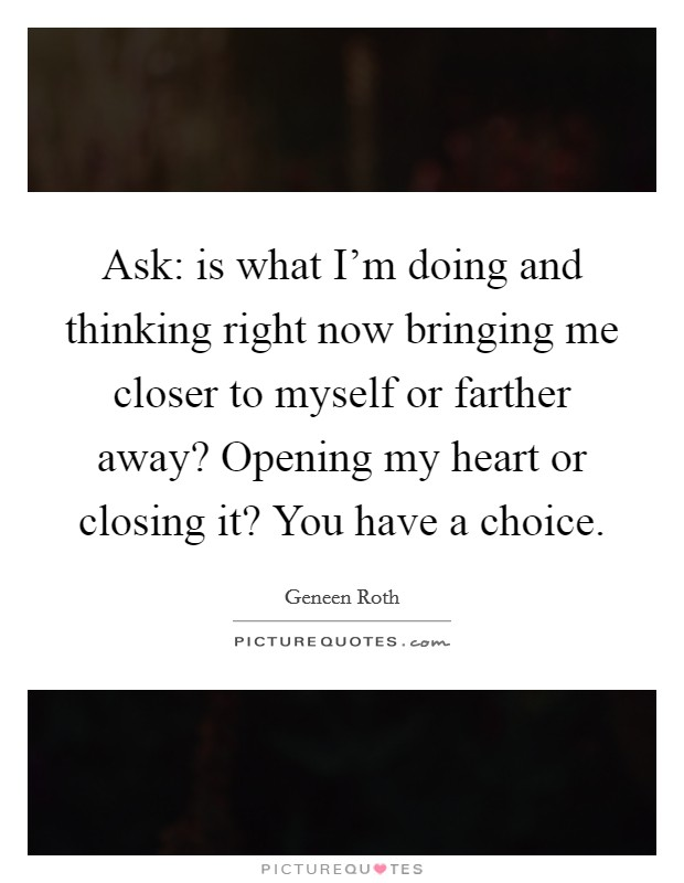 Ask: is what I'm doing and thinking right now bringing me closer to myself or farther away? Opening my heart or closing it? You have a choice Picture Quote #1
