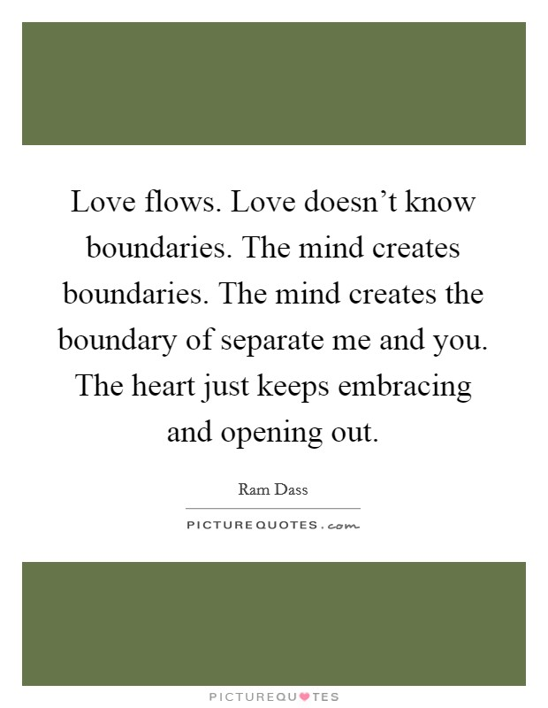 Love flows. Love doesn't know boundaries. The mind creates boundaries. The mind creates the boundary of separate me and you. The heart just keeps embracing and opening out Picture Quote #1