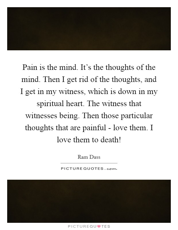 Pain is the mind. It's the thoughts of the mind. Then I get rid of the thoughts, and I get in my witness, which is down in my spiritual heart. The witness that witnesses being. Then those particular thoughts that are painful - love them. I love them to death! Picture Quote #1