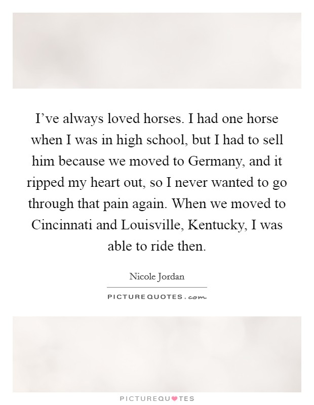 I've always loved horses. I had one horse when I was in high school, but I had to sell him because we moved to Germany, and it ripped my heart out, so I never wanted to go through that pain again. When we moved to Cincinnati and Louisville, Kentucky, I was able to ride then Picture Quote #1