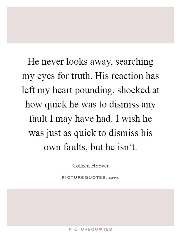 He never looks away, searching my eyes for truth. His reaction has left my heart pounding, shocked at how quick he was to dismiss any fault I may have had. I wish he was just as quick to dismiss his own faults, but he isn't. Picture Quote #1
