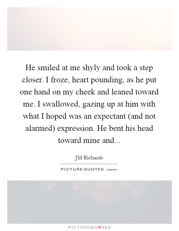 He smiled at me shyly and took a step closer. I froze, heart pounding, as he put one hand on my cheek and leaned toward me. I swallowed, gazing up at him with what I hoped was an expectant (and not alarmed) expression. He bent his head toward mine and... Picture Quote #1