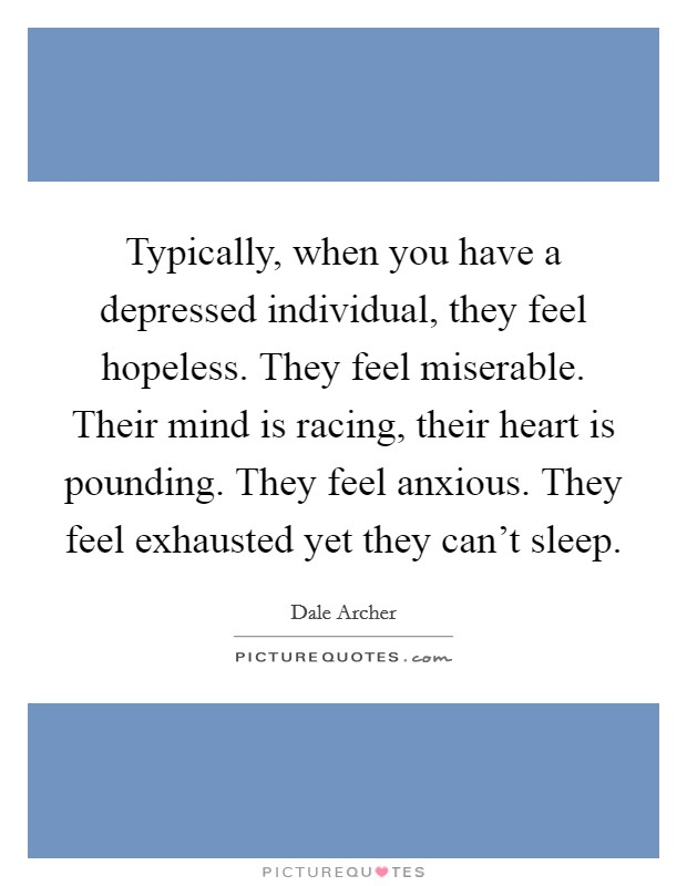 Typically, when you have a depressed individual, they feel hopeless. They feel miserable. Their mind is racing, their heart is pounding. They feel anxious. They feel exhausted yet they can't sleep. Picture Quote #1