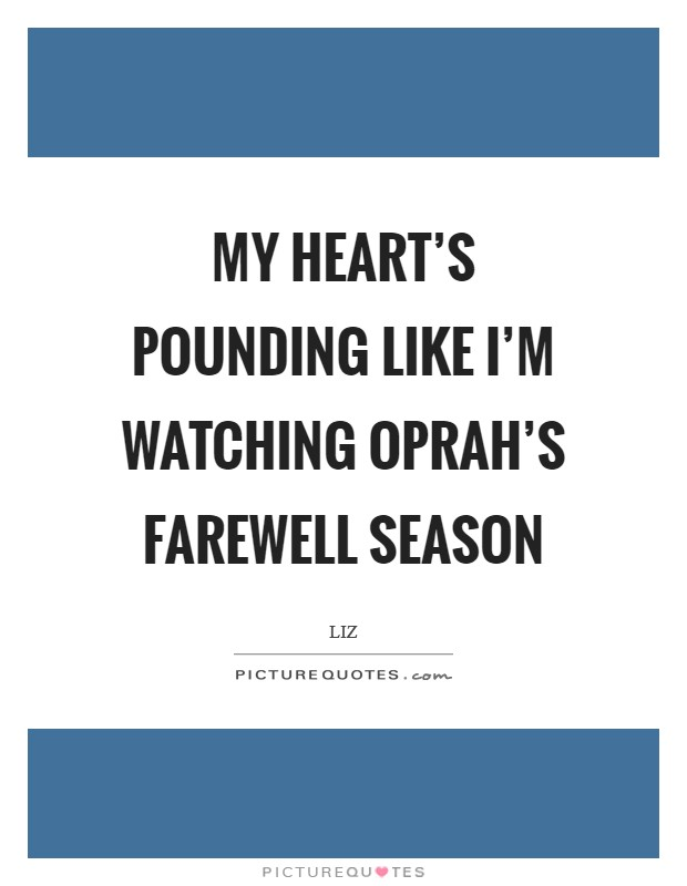 My heart's pounding like I'm watching Oprah's farewell season Picture Quote #1