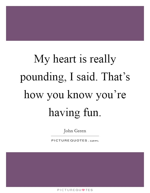 My heart is really pounding, I said. That's how you know you're having fun Picture Quote #1