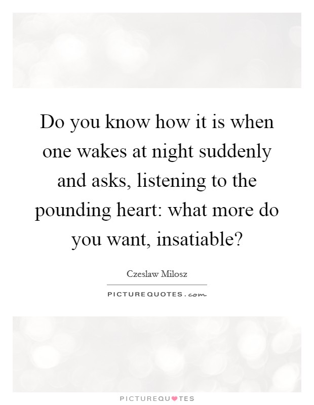 Do you know how it is when one wakes at night suddenly and asks, listening to the pounding heart: what more do you want, insatiable? Picture Quote #1