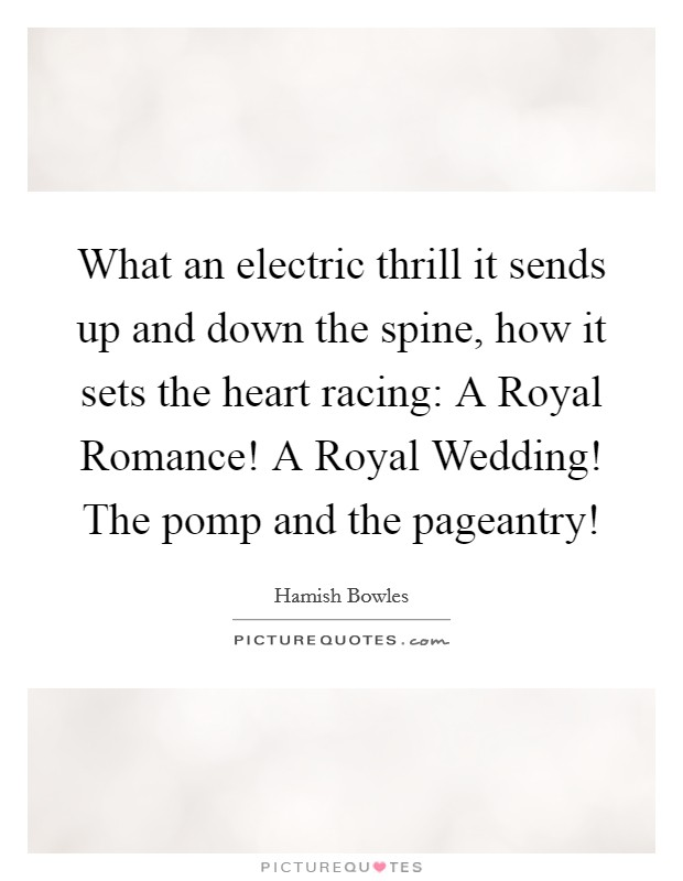 What an electric thrill it sends up and down the spine, how it sets the heart racing: A Royal Romance! A Royal Wedding! The pomp and the pageantry! Picture Quote #1