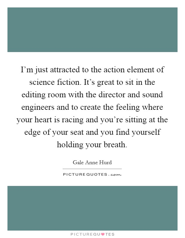 I'm just attracted to the action element of science fiction. It's great to sit in the editing room with the director and sound engineers and to create the feeling where your heart is racing and you're sitting at the edge of your seat and you find yourself holding your breath Picture Quote #1