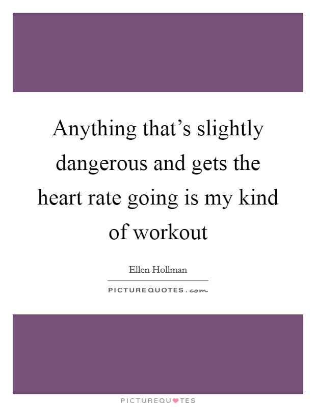Anything that's slightly dangerous and gets the heart rate going is my kind of workout Picture Quote #1