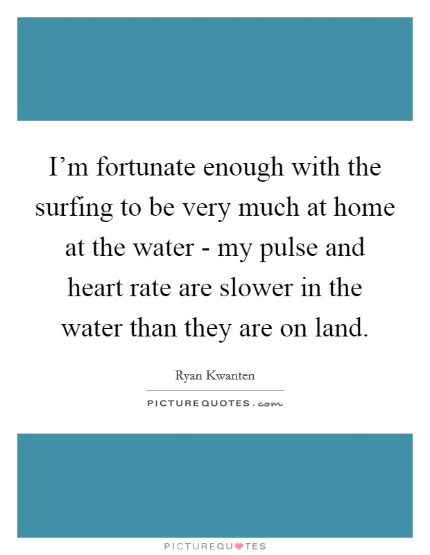 I'm fortunate enough with the surfing to be very much at home at the water - my pulse and heart rate are slower in the water than they are on land. Picture Quote #1