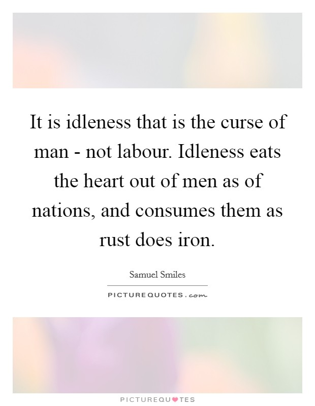 It is idleness that is the curse of man - not labour. Idleness eats the heart out of men as of nations, and consumes them as rust does iron Picture Quote #1