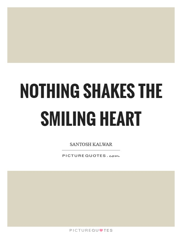 Nothing shakes the smiling heart Picture Quote #1