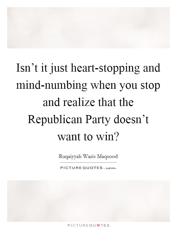 Isn't it just heart-stopping and mind-numbing when you stop and realize that the Republican Party doesn't want to win? Picture Quote #1