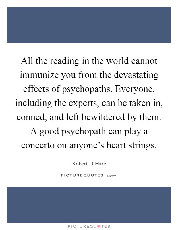 All the reading in the world cannot immunize you from the devastating effects of psychopaths. Everyone, including the experts, can be taken in, conned, and left bewildered by them. A good psychopath can play a concerto on anyone's heart strings Picture Quote #1