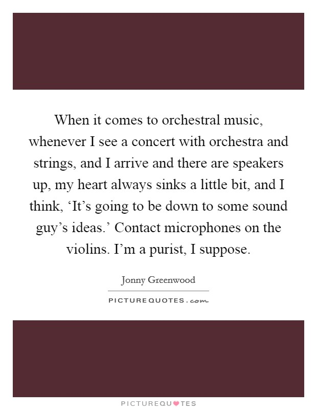 When it comes to orchestral music, whenever I see a concert with orchestra and strings, and I arrive and there are speakers up, my heart always sinks a little bit, and I think, 'It's going to be down to some sound guy's ideas.' Contact microphones on the violins. I'm a purist, I suppose Picture Quote #1