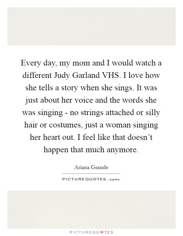 Every day, my mom and I would watch a different Judy Garland VHS. I love how she tells a story when she sings. It was just about her voice and the words she was singing - no strings attached or silly hair or costumes, just a woman singing her heart out. I feel like that doesn't happen that much anymore Picture Quote #1