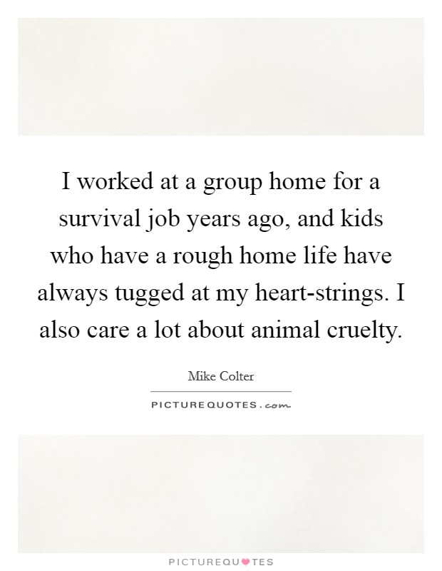 I worked at a group home for a survival job years ago, and kids who have a rough home life have always tugged at my heart-strings. I also care a lot about animal cruelty Picture Quote #1