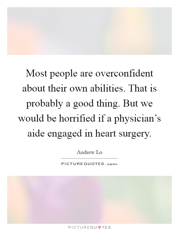 Most people are overconfident about their own abilities. That is probably a good thing. But we would be horrified if a physician's aide engaged in heart surgery Picture Quote #1