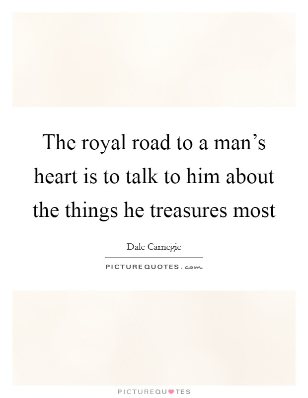 The royal road to a man's heart is to talk to him about the things he treasures most Picture Quote #1