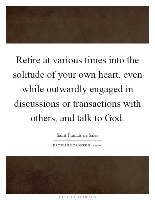 Retire at various times into the solitude of your own heart, even while outwardly engaged in discussions or transactions with others, and talk to God Picture Quote #1