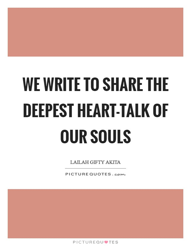 We write to share the deepest heart-talk of our souls Picture Quote #1