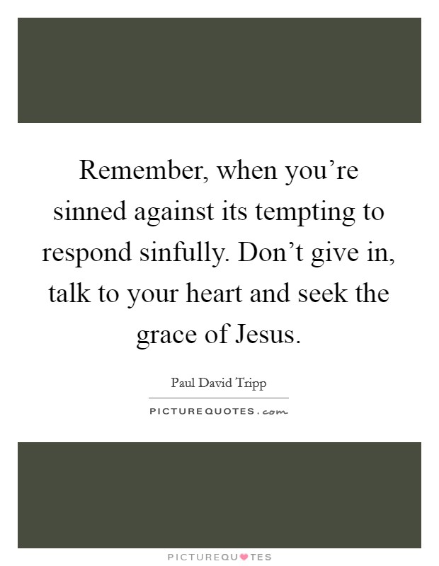 Remember, when you're sinned against its tempting to respond sinfully. Don't give in, talk to your heart and seek the grace of Jesus Picture Quote #1
