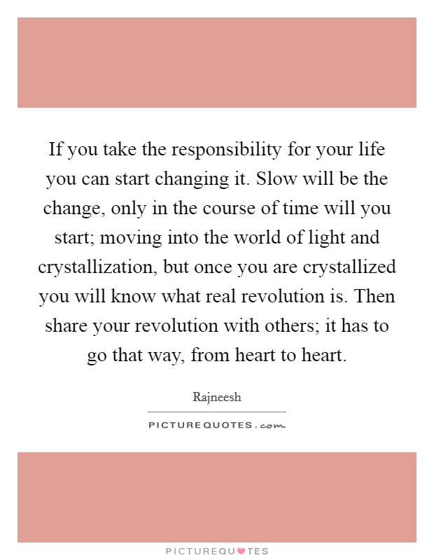 If you take the responsibility for your life you can start changing it. Slow will be the change, only in the course of time will you start; moving into the world of light and crystallization, but once you are crystallized you will know what real revolution is. Then share your revolution with others; it has to go that way, from heart to heart Picture Quote #1