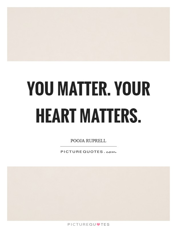 You matter. Your heart matters Picture Quote #1