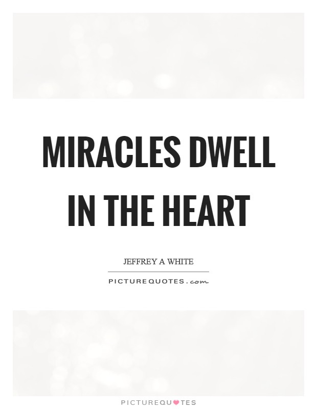 Miracles dwell in the heart Picture Quote #1