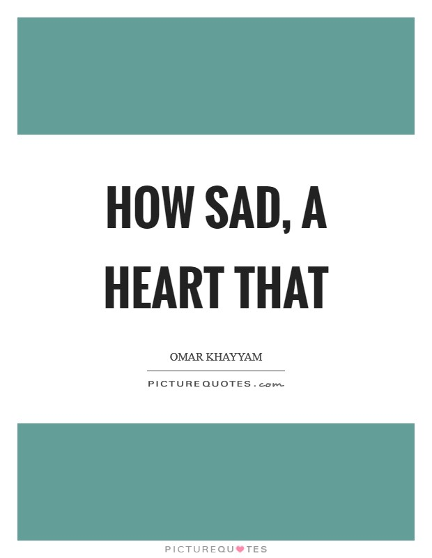 How sad, a heart that Picture Quote #1