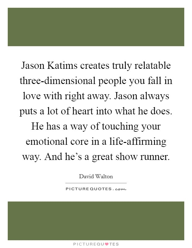 Jason Katims creates truly relatable three-dimensional people you fall in love with right away. Jason always puts a lot of heart into what he does. He has a way of touching your emotional core in a life-affirming way. And he's a great show runner Picture Quote #1