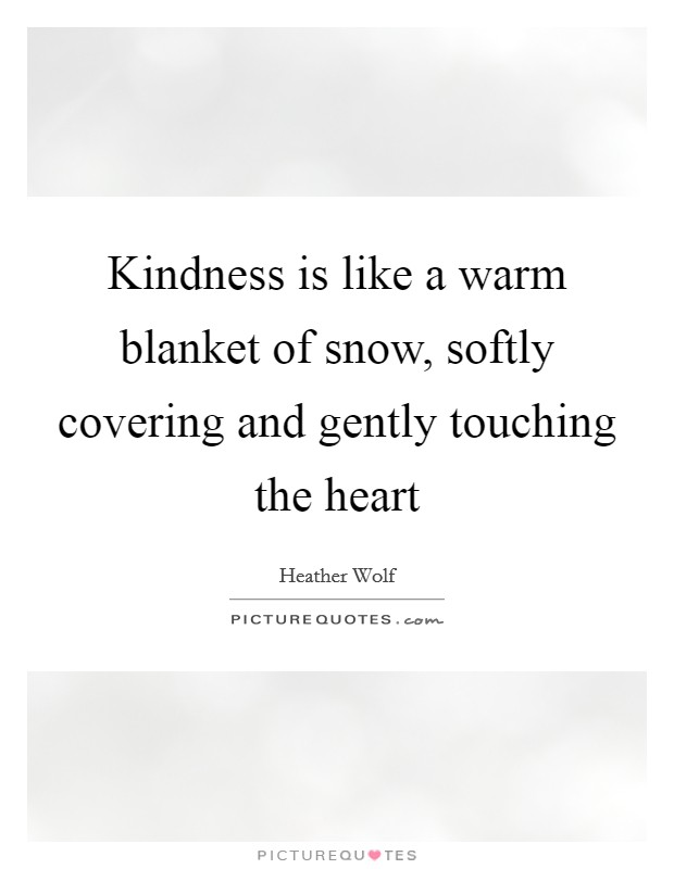 Kindness is like a warm blanket of snow, softly covering and gently touching the heart Picture Quote #1
